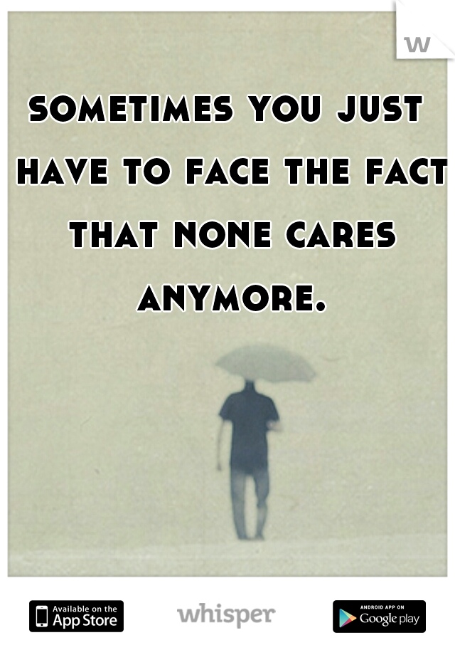 sometimes you just have to face the fact that none cares anymore.