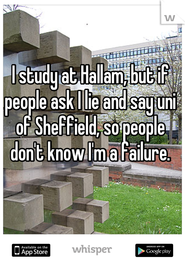 I study at Hallam, but if people ask I lie and say uni of Sheffield, so people don't know I'm a failure.