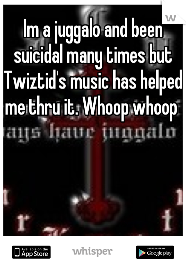 Im a juggalo and been suicidal many times but Twiztid's music has helped me thru it. Whoop whoop