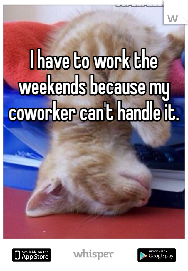 I have to work the weekends because my coworker can't handle it.
