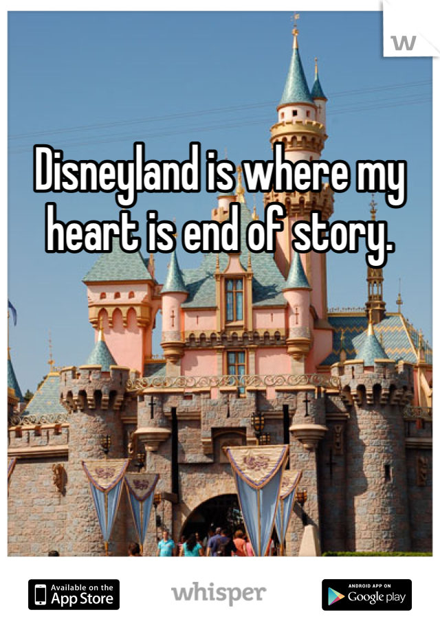 Disneyland is where my heart is end of story.