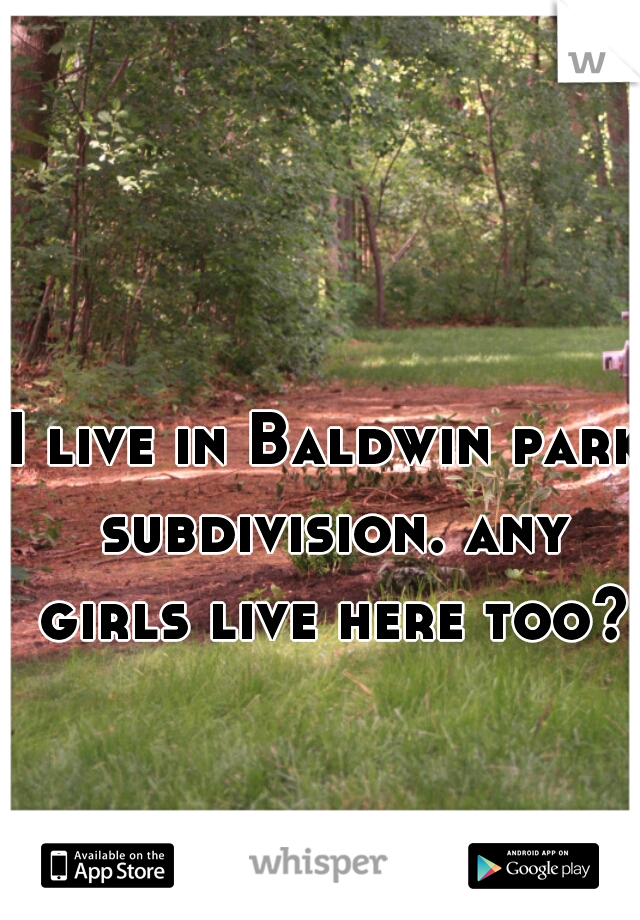 I live in Baldwin park subdivision. any girls live here too?