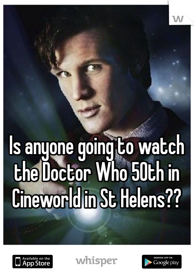 Is anyone going to watch the Doctor Who 50th in Cineworld in St Helens??