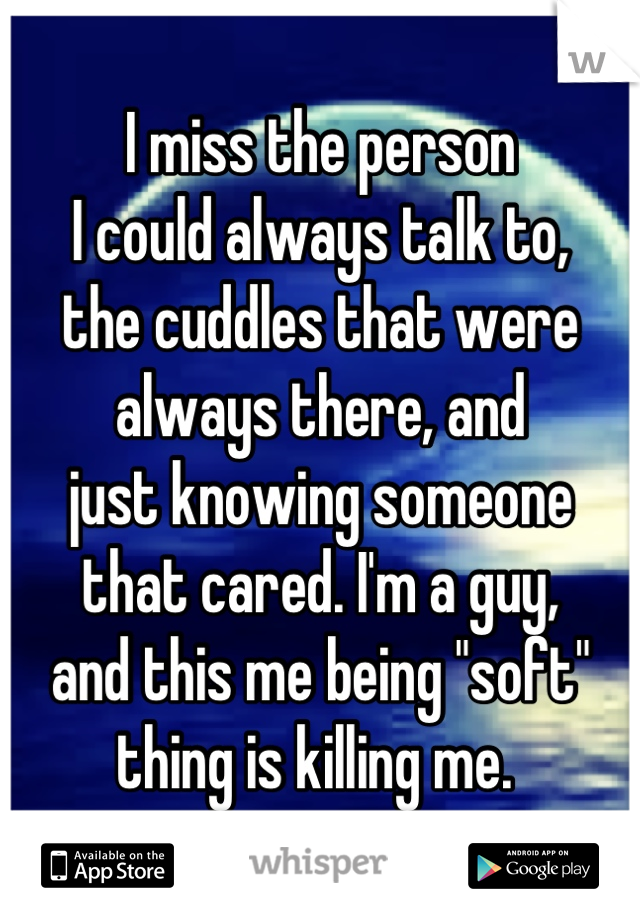 """I miss the person  I could always talk to,  the cuddles that were  always there, and just knowing someone that cared. I'm a guy,  and this me being """"soft"""" thing is killing me."""