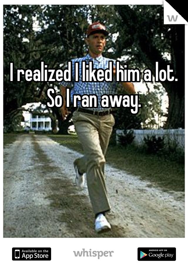 I realized I liked him a lot. So I ran away.