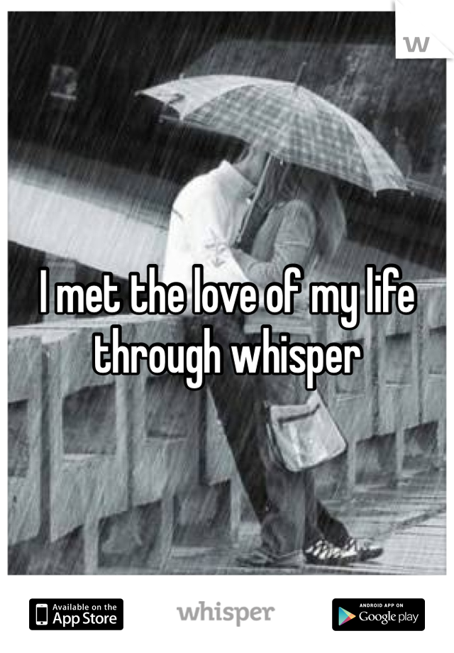 I met the love of my life through whisper