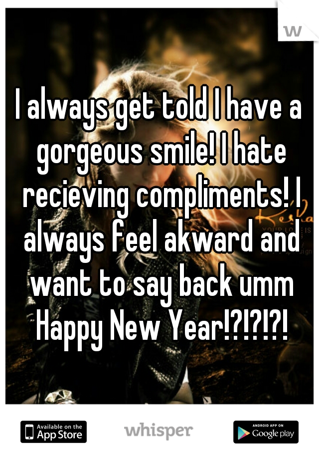I always get told I have a gorgeous smile! I hate recieving compliments! I always feel akward and want to say back umm Happy New Year!?!?!?!