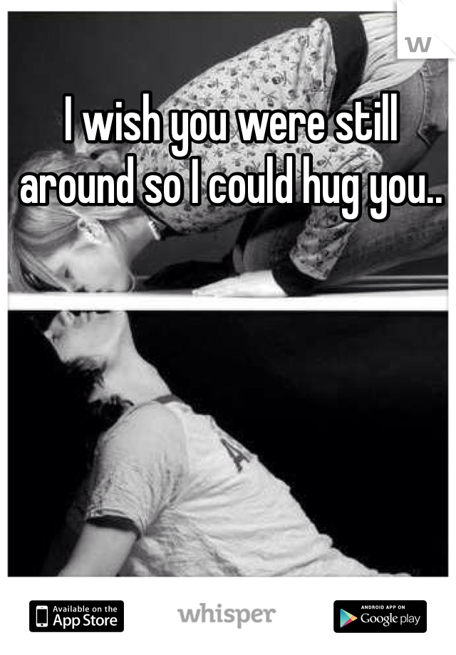 I wish you were still around so I could hug you..