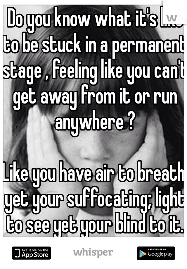 Do you know what it's like to be stuck in a permanent stage , feeling like you can't get away from it or run anywhere ?   Like you have air to breath, yet your suffocating; light to see yet your blind to it.