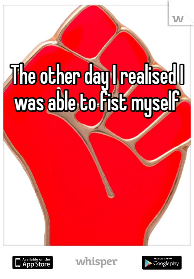 The other day I realised I was able to fist myself