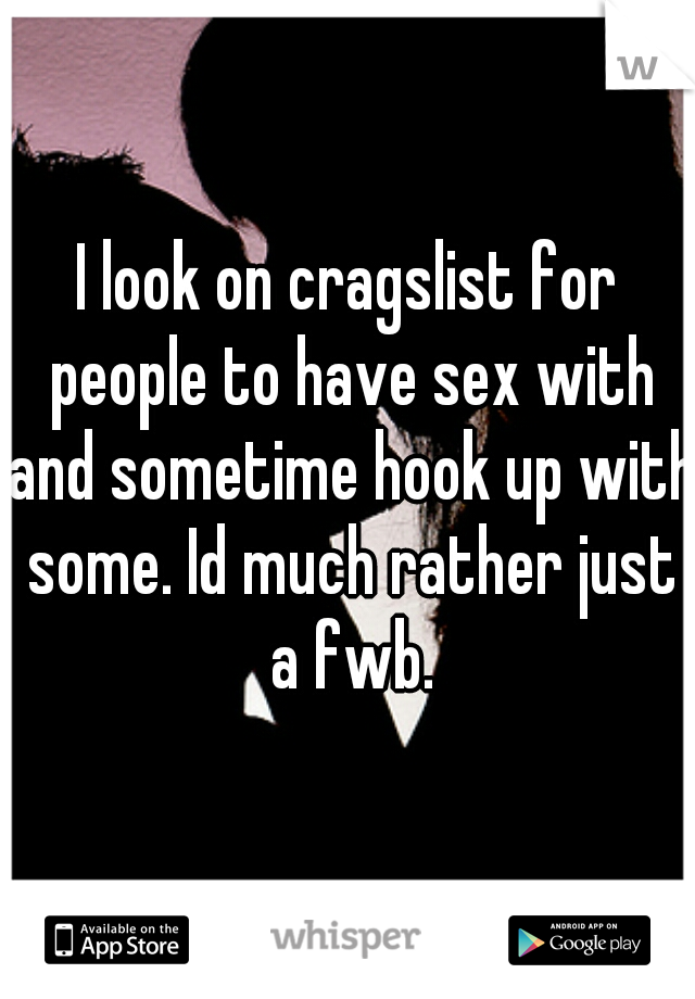 I look on cragslist for people to have sex with and sometime hook up with some. Id much rather just a fwb.