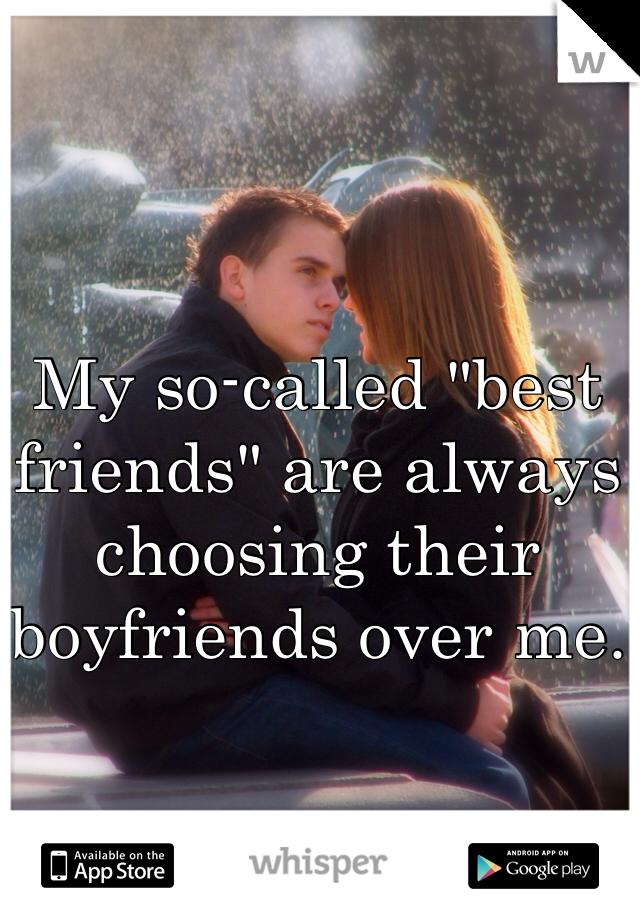 "My so-called ""best friends"" are always choosing their boyfriends over me."