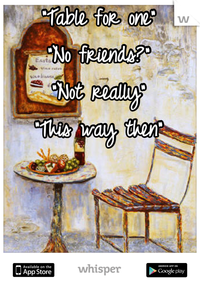 """""""Table for one"""" """"No friends?""""  """"Not really"""" """"This way then"""""""