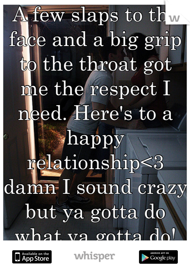 A few slaps to the face and a big grip to the throat got me the respect I need. Here's to a happy relationship<3 damn I sound crazy but ya gotta do what ya gotta do!