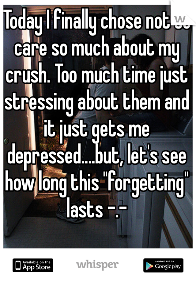 "Today I finally chose not to care so much about my crush. Too much time just stressing about them and it just gets me depressed....but, let's see how long this ""forgetting"" lasts -.-"