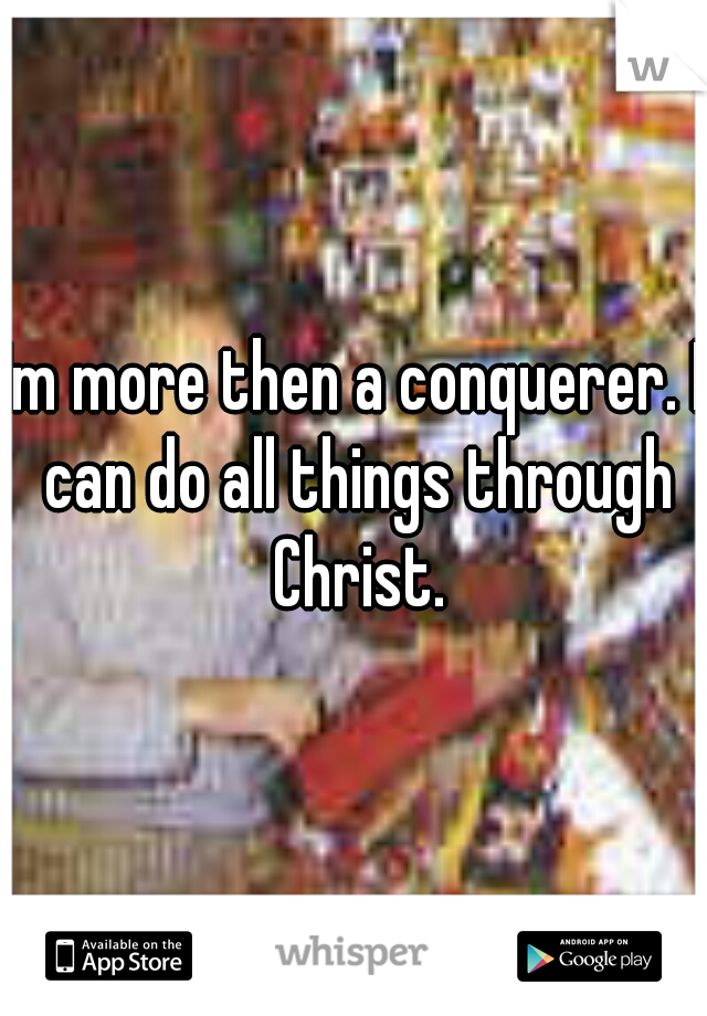 Im more then a conquerer. I can do all things through Christ.