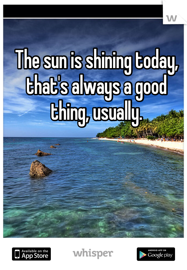 The sun is shining today, that's always a good thing, usually.