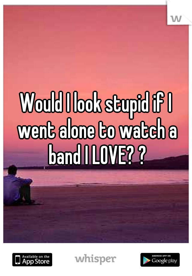 Would I look stupid if I went alone to watch a band I LOVE? ?