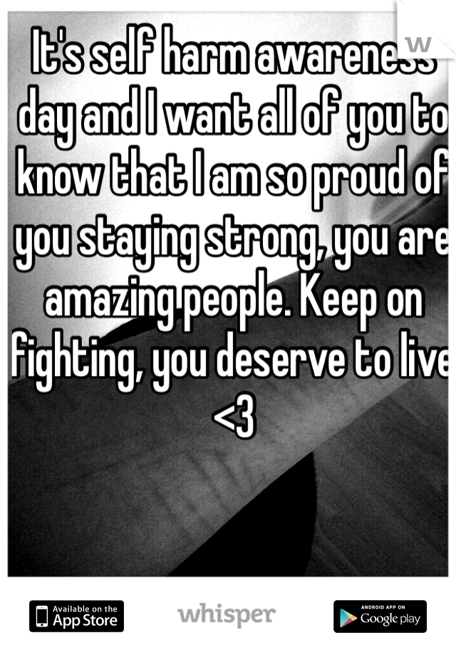 It's self harm awareness day and I want all of you to know that I am so proud of you staying strong, you are amazing people. Keep on fighting, you deserve to live <3