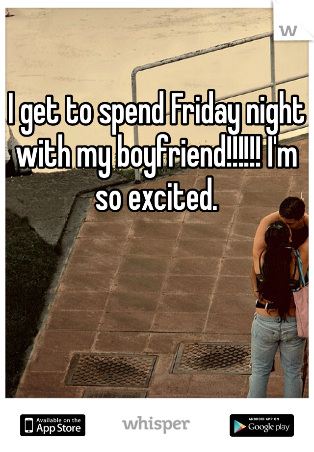 I get to spend Friday night with my boyfriend!!!!!! I'm so excited.