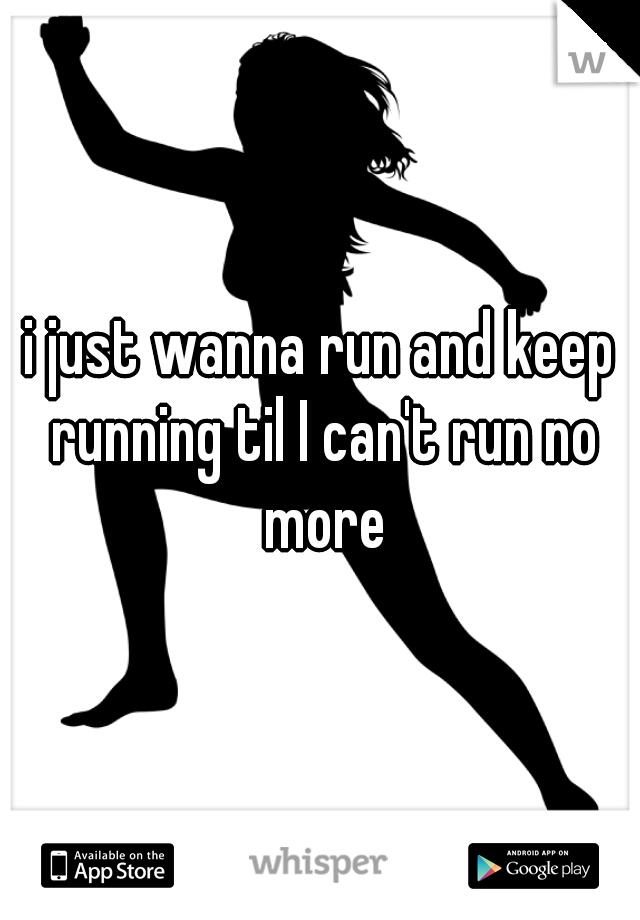 i just wanna run and keep running til I can't run no more