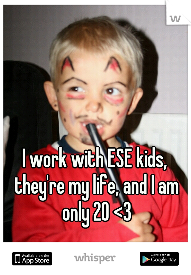 I work with ESE kids, they're my life, and I am only 20 <3