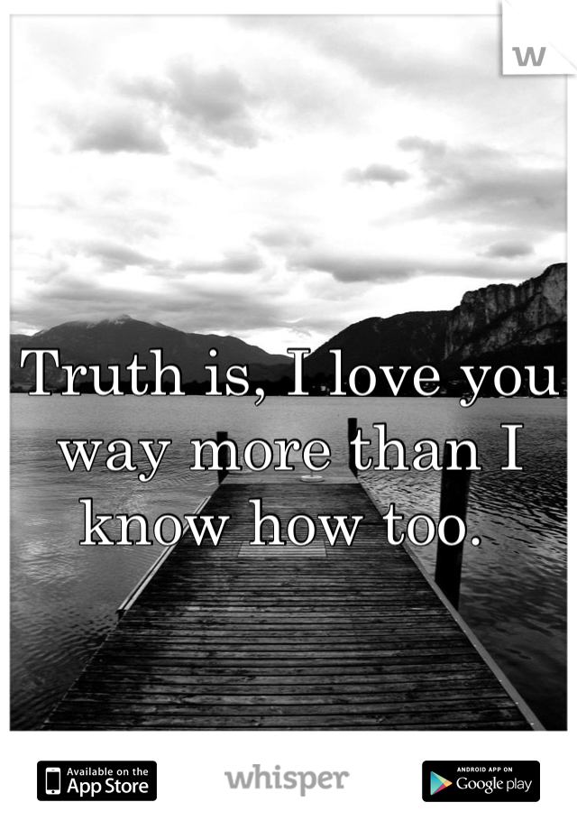 Truth is, I love you way more than I know how too.