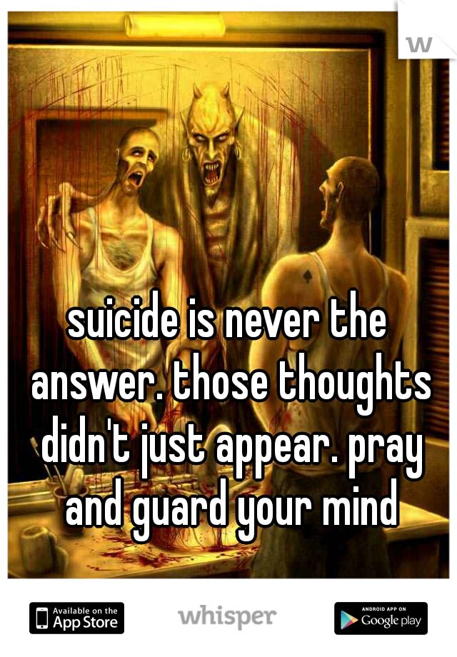 suicide is never the answer. those thoughts didn't just appear. pray and guard your mind