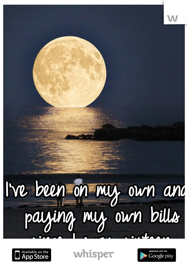 I've been on my own and paying my own bills since I was sixteen.