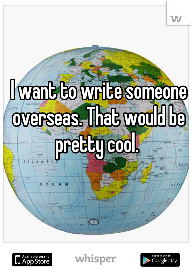 I want to write someone overseas. That would be pretty cool.