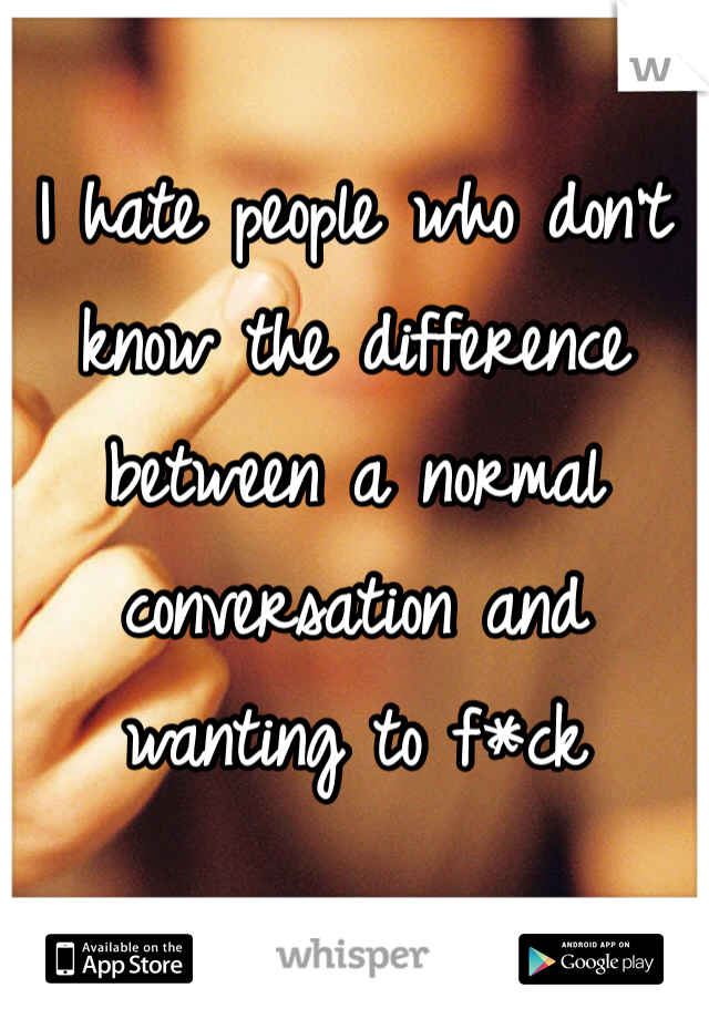 I hate people who don't know the difference between a normal conversation and wanting to f*ck