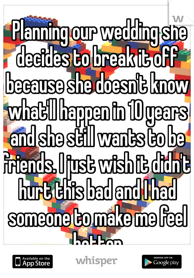 Planning our wedding she decides to break it off because she doesn't know what'll happen in 10 years and she still wants to be friends. I just wish it didn't hurt this bad and I had someone to make me feel better