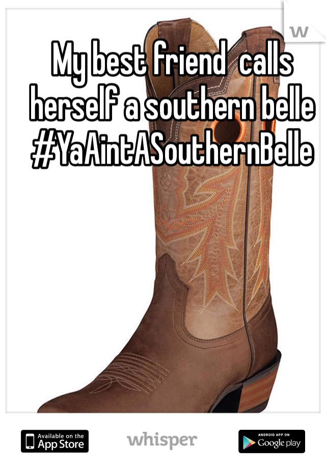 My best friend  calls herself a southern belle  #YaAintASouthernBelle
