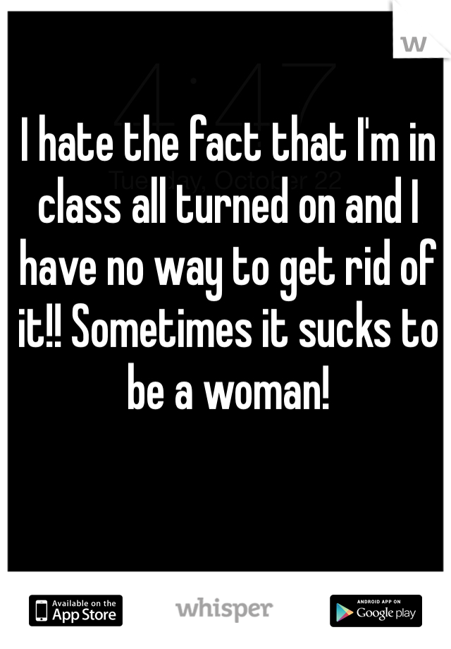 I hate the fact that I'm in class all turned on and I have no way to get rid of it!! Sometimes it sucks to be a woman!