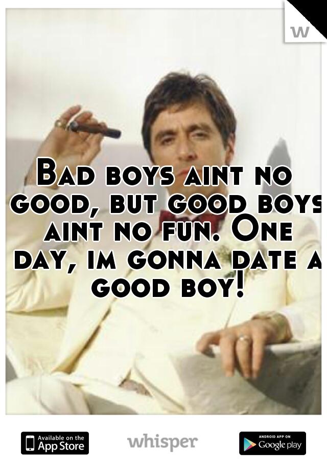 Bad boys aint no good, but good boys aint no fun. One day, im gonna date a good boy!