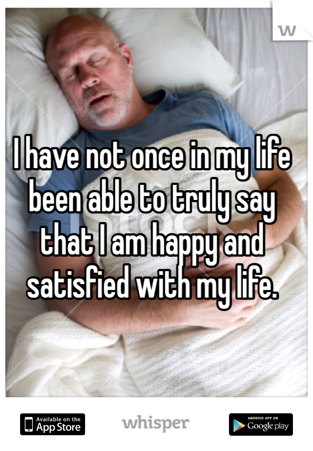 I have not once in my life been able to truly say that I am happy and satisfied with my life.