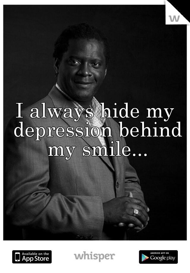 I always hide my depression behind my smile...