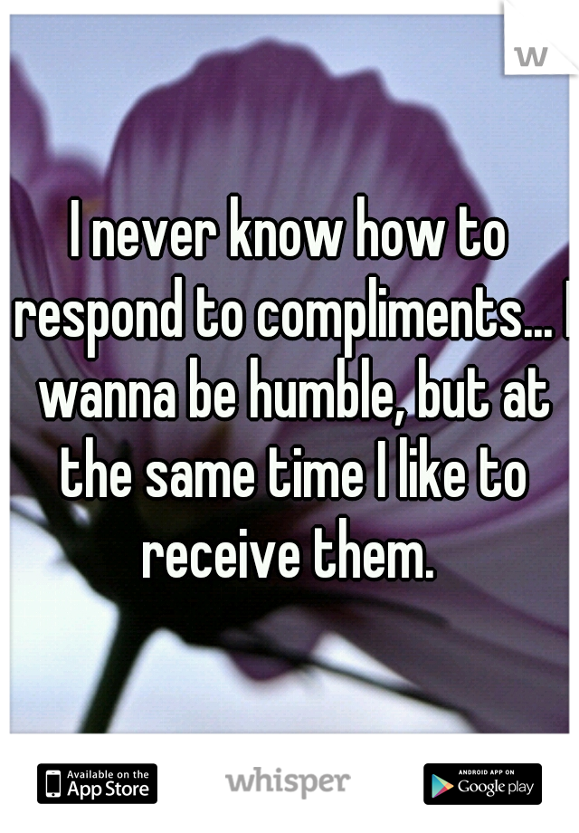 I never know how to respond to compliments... I wanna be humble, but at the same time I like to receive them.