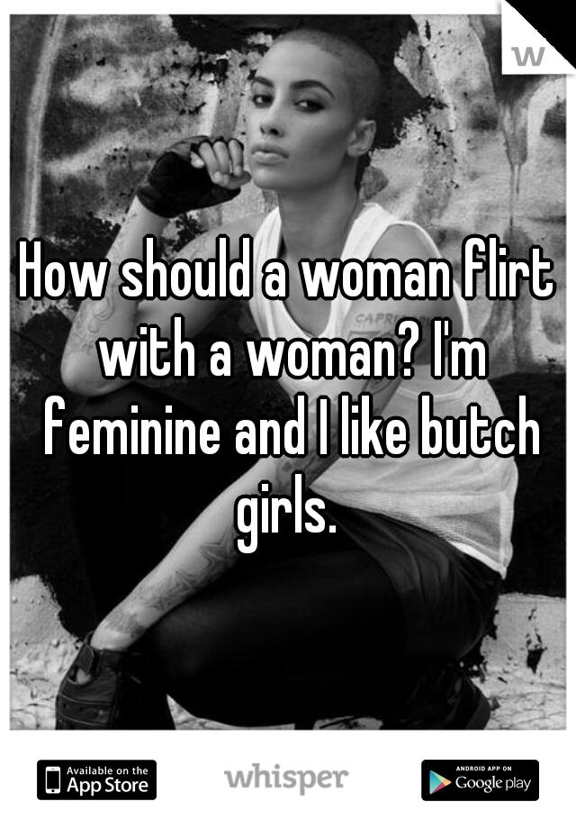 How should a woman flirt with a woman? I'm feminine and I like butch girls.