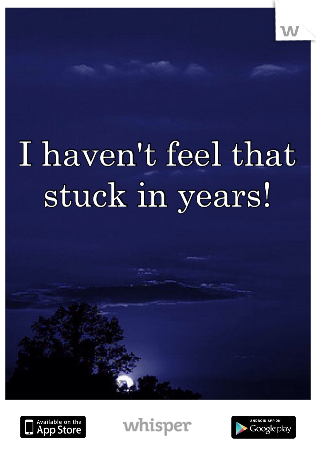 I haven't feel that stuck in years!