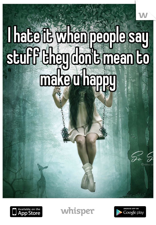 I hate it when people say stuff they don't mean to make u happy