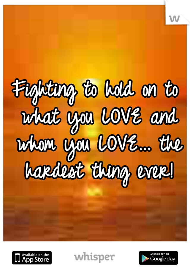 Fighting to hold on to what you LOVE and whom you LOVE... the hardest thing ever!