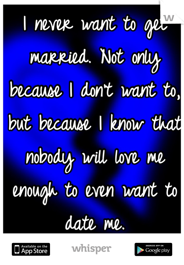 I never want to get married. Not only because I don't want to, but because I know that nobody will love me enough to even want to date me.