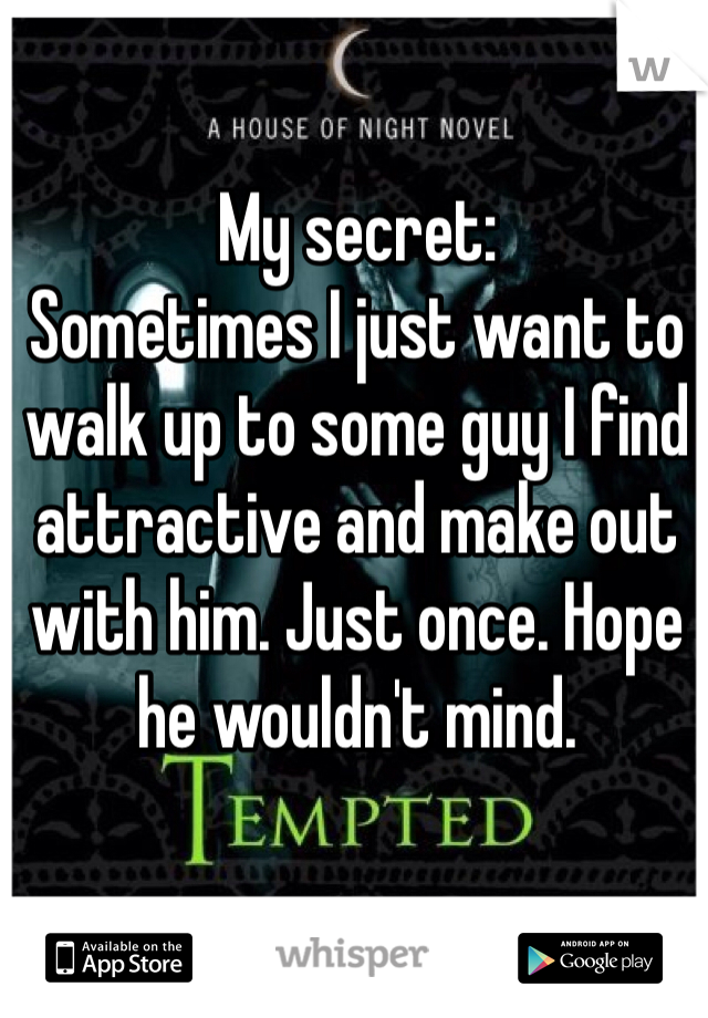 My secret:  Sometimes I just want to walk up to some guy I find attractive and make out with him. Just once. Hope he wouldn't mind.