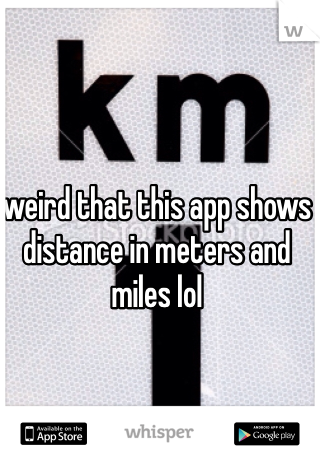 weird that this app shows distance in meters and miles lol