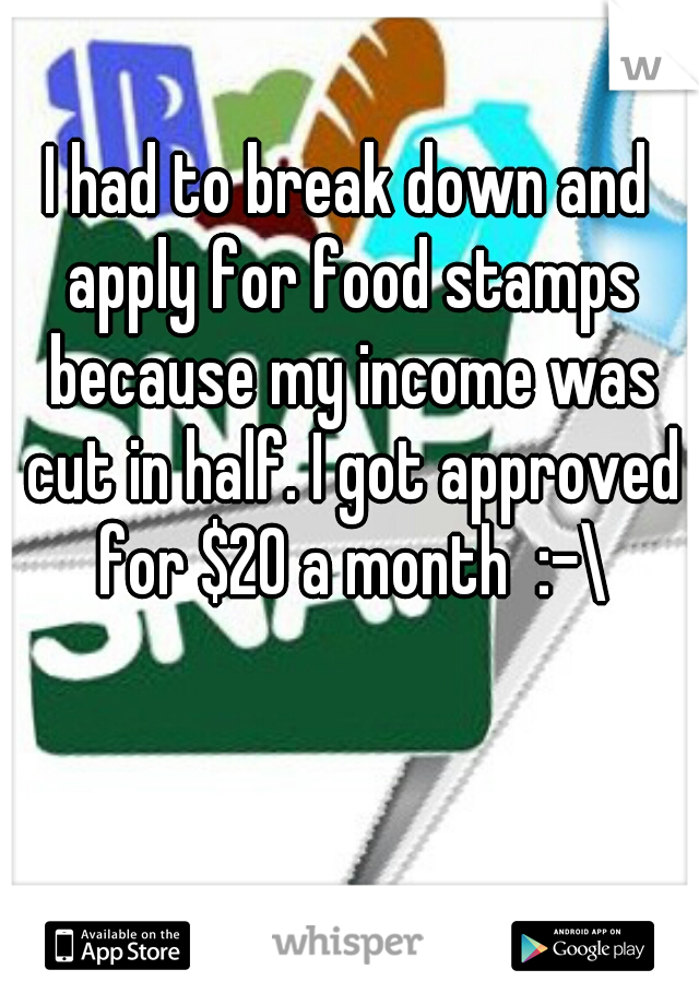 I had to break down and apply for food stamps because my income was cut in half. I got approved for $20 a month  :-\