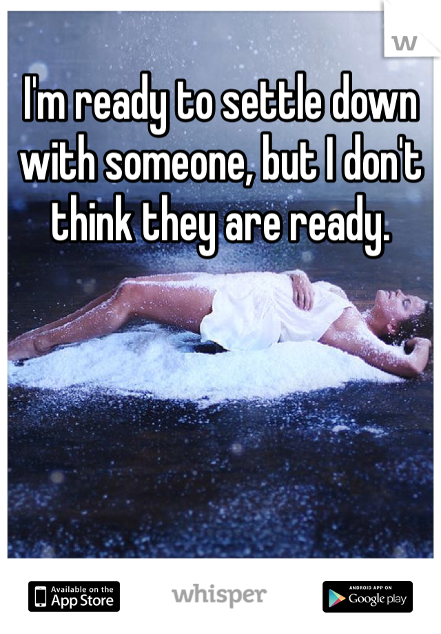 I'm ready to settle down with someone, but I don't think they are ready.