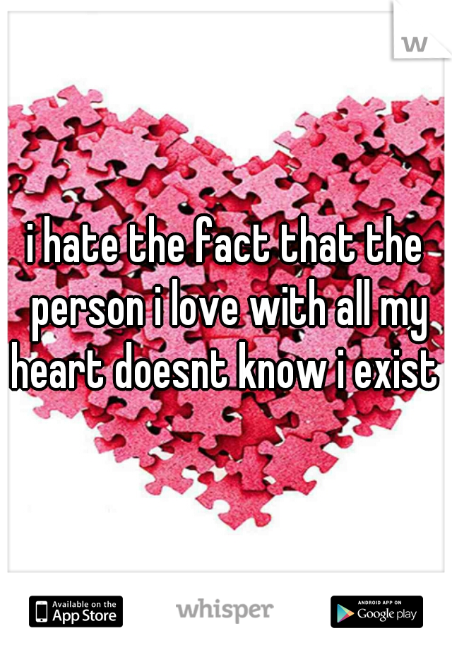 i hate the fact that the person i love with all my heart doesnt know i exist