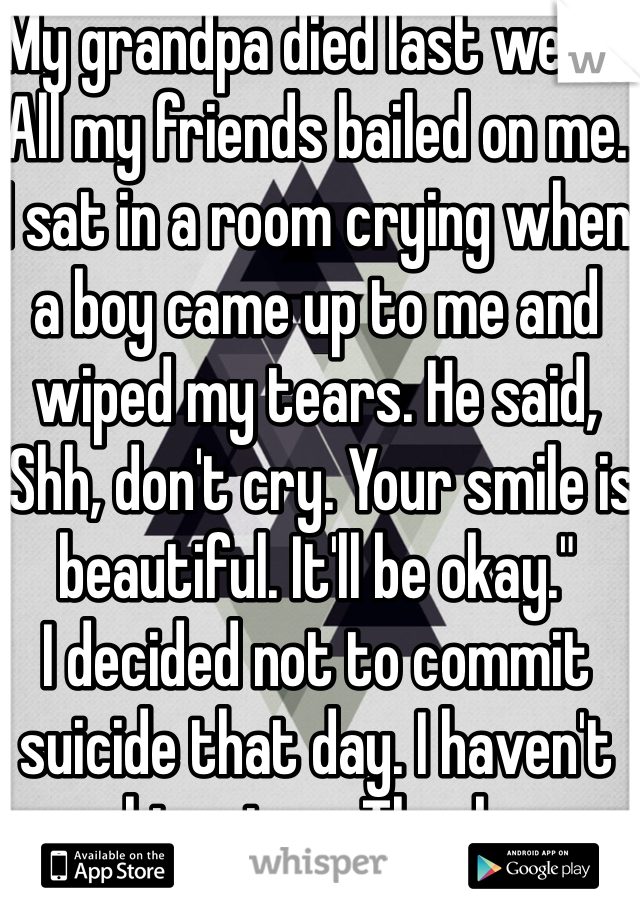 """My grandpa died last week. All my friends bailed on me. I sat in a room crying when a boy came up to me and wiped my tears. He said, """"Shh, don't cry. Your smile is beautiful. It'll be okay.""""  I decided not to commit suicide that day. I haven't seen him since. Thank you..."""