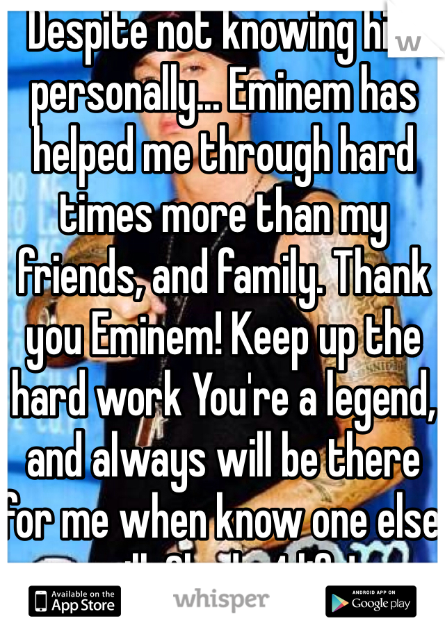 Despite not knowing him personally... Eminem has helped me through hard times more than my friends, and family. Thank you Eminem! Keep up the hard work You're a legend, and always will be there for me when know one else will. Shady 4 life!